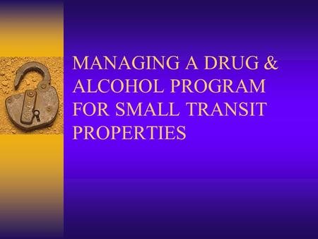 MANAGING A DRUG & ALCOHOL PROGRAM FOR SMALL TRANSIT PROPERTIES.