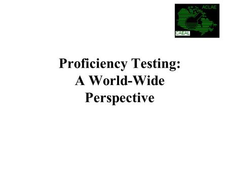 Proficiency Testing: A World-Wide Perspective. The National Research Council of Canada (Halifax) was contracted by CAEAL to: Prepare a report on the key.