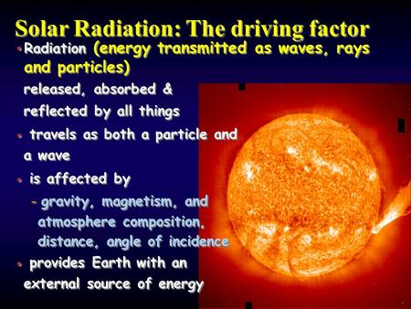 Solar Radiation: The driving factor Radiation (energy transmitted as waves, rays and particles) released, absorbed & reflected by all things travels as.