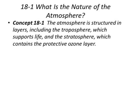 18-1 What Is the Nature of the Atmosphere? Concept 18-1 The atmosphere is structured in layers, including the troposphere, which supports life, and the.