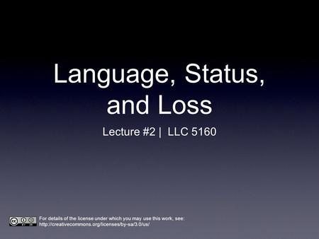 Language, Status, and Loss Lecture #2 | LLC 5160 For details of the license under which you may use this work, see: