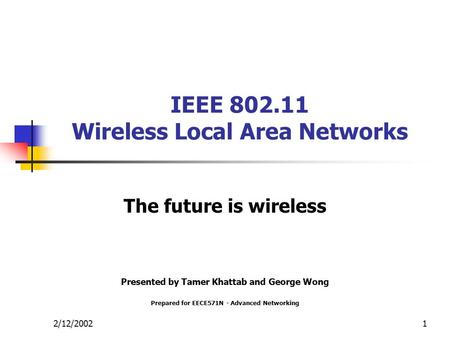 2/12/20021 IEEE 802.11 Wireless Local Area Networks The future is wireless Presented by Tamer Khattab and George Wong Prepared for EECE571N - Advanced.