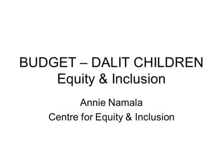 BUDGET – DALIT CHILDREN Equity & Inclusion Annie Namala Centre for Equity & Inclusion.