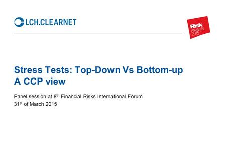Stress Tests: Top-Down Vs Bottom-up A CCP view Panel session at 8 th Financial Risks International Forum 31 st of March 2015.