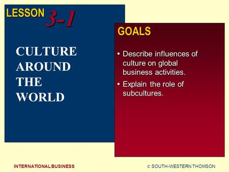 © SOUTH-WESTERN THOMSONINTERNATIONAL BUSINESS LESSON3-1 GOALS  Describe influences of culture on global business activities.  Explain the role of subcultures.
