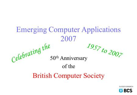 Emerging Computer Applications 2007 50 th Anniversary of the British Computer Society Celebrating the 1957 to 2007.