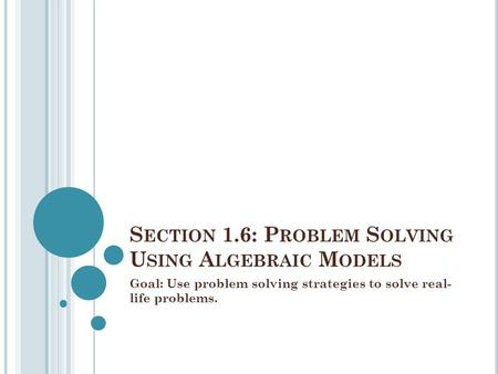 S ECTION 1.6: P ROBLEM S OLVING U SING A LGEBRAIC M ODELS Goal: Use problem solving strategies to solve real- life problems.