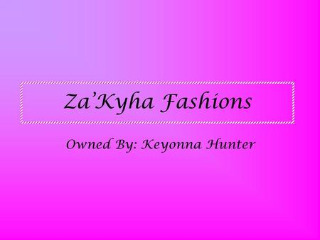 Za'Kyha Fashions Owned By: Keyonna Hunter. What's In My Store We have all types of swim wear, shorts, pants, capris, tank tops, halter tops etc,etc…..