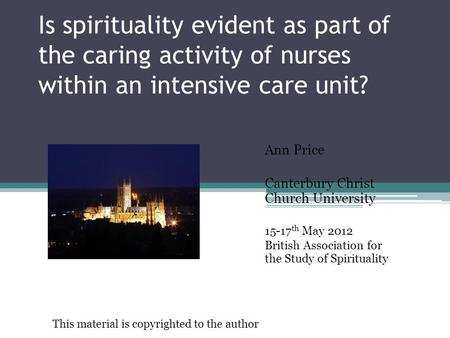 Is spirituality evident as part of the caring activity of nurses within an intensive care unit? Ann Price Canterbury Christ Church University 15-17 th.