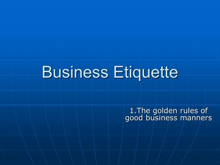 <strong>Business</strong> <strong>Etiquette</strong> 1.The golden rules <strong>of</strong> good <strong>business</strong> manners.
