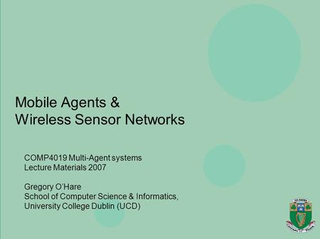 Agents, Mobility, Ubiquity & Virtuality Gregory O'Hare Department of Computer Science, University College Dublin Mobile Agents & Wireless Sensor Networks.