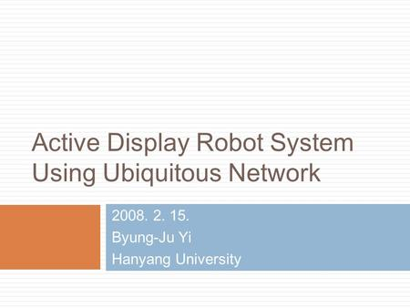 Active Display Robot System Using Ubiquitous Network 2008. 2. 15. Byung-Ju Yi Hanyang University.