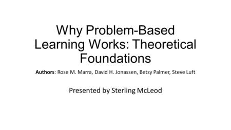 Why Problem-Based Learning Works: Theoretical Foundations Authors: Rose M. Marra, David H. Jonassen, Betsy Palmer, Steve Luft Presented by Sterling McLeod.