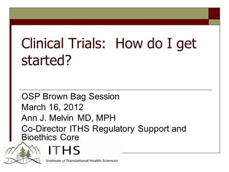 Clinical Trials: How do I get started? OSP Brown Bag Session March 16, 2012 Ann J. Melvin MD, MPH Co-Director ITHS Regulatory Support and Bioethics Core.