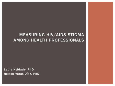 Laura Nyblade, PhD Nelson Varas-Díaz, PhD MEASURING HIV/AIDS STIGMA AMONG HEALTH PROFESSIONALS.