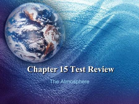 Chapter 15 Test Review The Atmosphere Characteristics of the Atmosphere Heating of the Atmosphere Atmospheric Pressure and Winds The Air We Breathe 1.