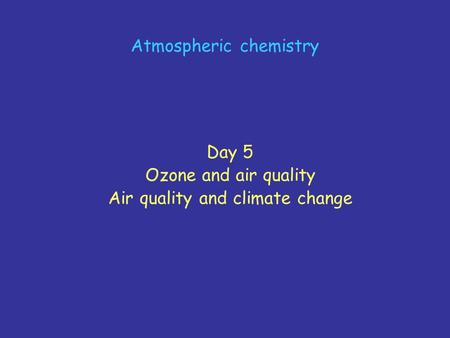 Atmospheric chemistry Day 5 Ozone and air quality Air quality and climate change.