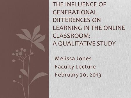 Melissa Jones Faculty Lecture February 20, 2013 THE INFLUENCE OF GENERATIONAL DIFFERENCES ON LEARNING IN THE ONLINE CLASSROOM: A QUALITATIVE STUDY.