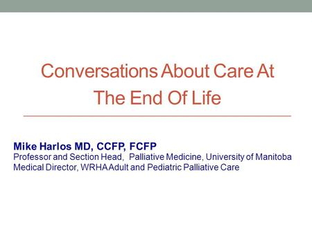 Conversations About Care At The End Of Life Professor and Section Head, Palliative Medicine, University of Manitoba Medical Director, WRHA Adult and Pediatric.