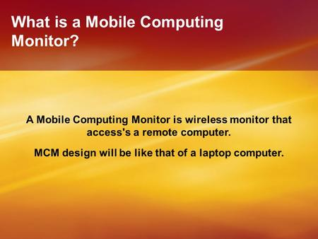 What is a Mobile Computing Monitor? A Mobile Computing Monitor is wireless monitor that access's a remote computer. MCM design will be like that of a laptop.