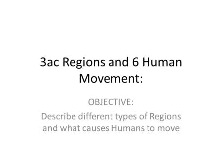 3ac Regions and 6 Human Movement: OBJECTIVE: Describe different types of Regions and what causes Humans to move.