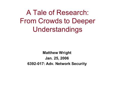 A Tale of Research: From Crowds to Deeper Understandings Matthew Wright Jan. 25, 2006 6392-017: Adv. Network Security.