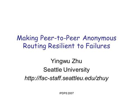 IPDPS 2007 Making Peer-to-Peer Anonymous Routing Resilient to Failures Yingwu Zhu Seattle University