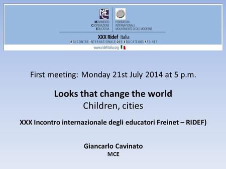 First meeting: Monday 21st July 2014 at 5 p.m. Looks that change the world Children, cities XXX Incontro internazionale degli educatori Freinet – RIDEF)