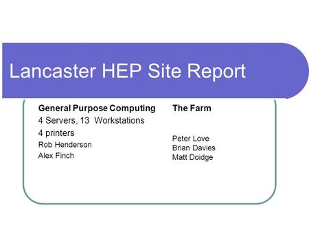 Lancaster HEP Site Report General Purpose Computing 4 Servers, 13 Workstations 4 printers Rob Henderson Alex Finch The Farm Peter Love Brian Davies Matt.