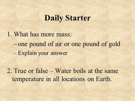 Daily Starter 1. What has more mass: –one pound of air or one pound of gold –Explain your answer 2. True or false – Water boils at the same temperature.