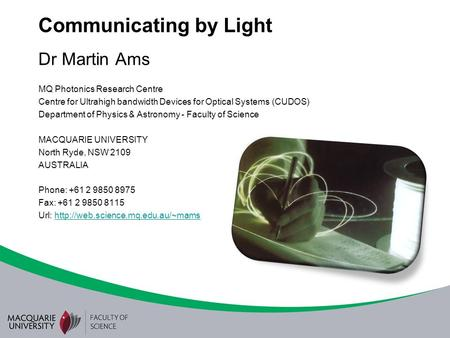 Communicating by Light Dr Martin Ams MQ Photonics Research Centre Centre for Ultrahigh bandwidth Devices for Optical Systems (CUDOS) Department of Physics.