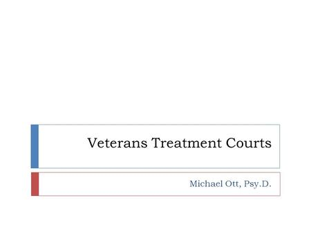 Veterans Treatment Courts Michael Ott, Psy.D.. Veterans Treatment Courts  Hybrid Drug and Mental Health Treatment Courts using the Drug Court Model.