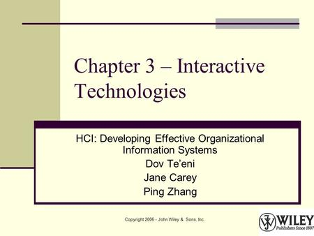 Copyright 2006 - John Wiley & Sons, Inc. Chapter 3 – Interactive Technologies HCI: Developing Effective Organizational Information Systems Dov Te'eni Jane.