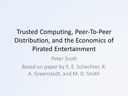 Trusted Computing, Peer-To-Peer Distribution, and the Economics of Pirated Entertainment Peter Scott Based on paper by S. E. Schechter, R. A. Greenstadt,