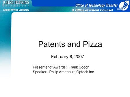 & Office of Patent Counsel Patents and Pizza February 8, 2007 Presenter of Awards: Frank Cooch Speaker: Philip Arsenault, Optech Inc.