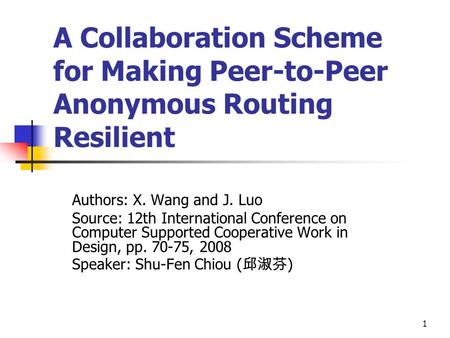 1 A Collaboration Scheme for Making Peer-to-Peer Anonymous Routing Resilient Authors: X. Wang and J. Luo Source: 12th International Conference on Computer.