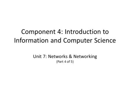 Component 4: Introduction to Information and Computer Science Unit 7: Networks & Networking (Part 4 of 5)