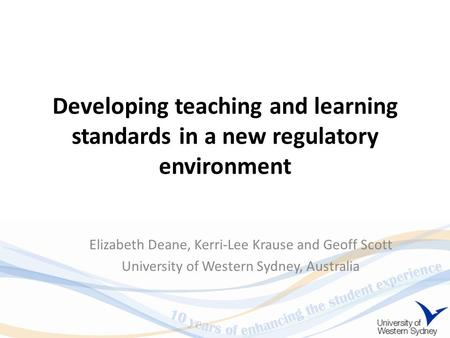 Developing teaching and learning standards in a new regulatory environment Elizabeth Deane, Kerri-Lee Krause and Geoff Scott University of Western Sydney,