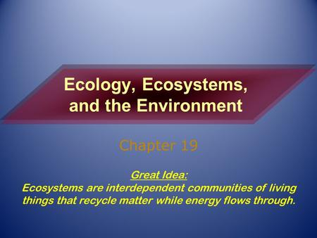Ecology, Ecosystems, and the Environment Chapter 19 Great Idea: Ecosystems are interdependent communities of living things that recycle matter while energy.