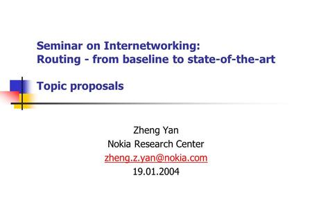 Seminar on Internetworking: Routing - from baseline to state-of-the-art Topic proposals Zheng Yan Nokia Research Center 19.01.2004.