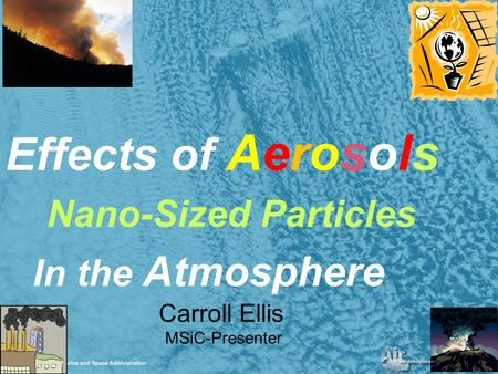 1 Effects of Aerosols Nano-Sized Particles In the Atmosphere Carroll Ellis MSiC-Presenter.