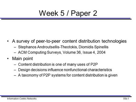 Information-Centric Networks05b-1 Week 5 / Paper 2 A survey of peer-to-peer content distribution technologies –Stephanos Androutsellis-Theotokis, Diomidis.