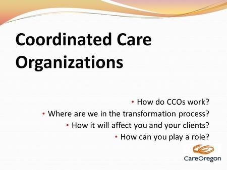 How do CCOs work? Where are we in the transformation process? How it will affect you and your clients? How can you play a role?