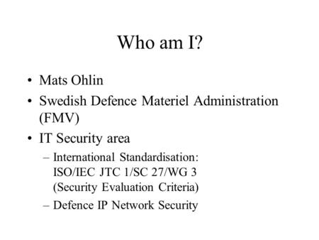 Who am I? Mats Ohlin Swedish Defence Materiel Administration (FMV) IT Security area –International Standardisation: ISO/IEC JTC 1/SC 27/WG 3 (Security.