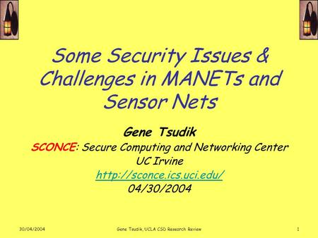 30/04/2004Gene Tsudik, UCLA CSD Research Review1 Some Security Issues & Challenges in MANETs and Sensor Nets Gene Tsudik SCONCE: Secure Computing and Networking.