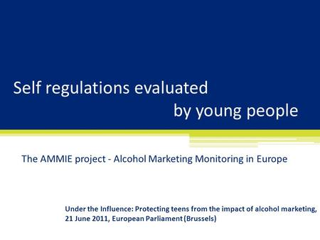 Self regulations evaluated by young people The AMMIE project - Alcohol Marketing Monitoring in Europe Under the Influence: Protecting teens from the impact.