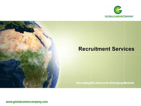 Www.globalcareercompany.com Recruiting Excellence for Emerging Markets Recruitment Services.