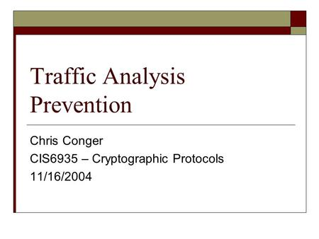 Traffic Analysis Prevention Chris Conger CIS6935 – Cryptographic Protocols 11/16/2004.
