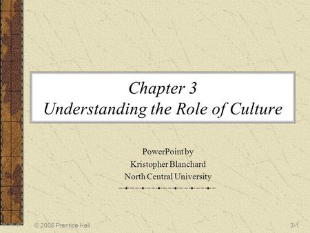 © 2006 Prentice Hall3-1 Chapter 3 Understanding the Role of Culture PowerPoint by Kristopher Blanchard North Central University.