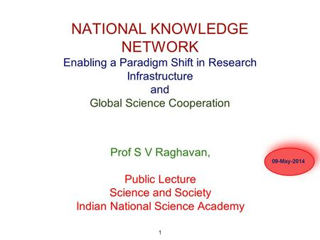 1 NATIONAL KNOWLEDGE NETWORK Enabling a Paradigm Shift in Research Infrastructure and Global Science Cooperation Prof S V Raghavan, Public Lecture Science.